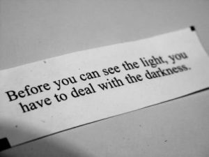 """Before you can see the light, you have to deal with the darkness."" ~ Chinese fortune cookie"